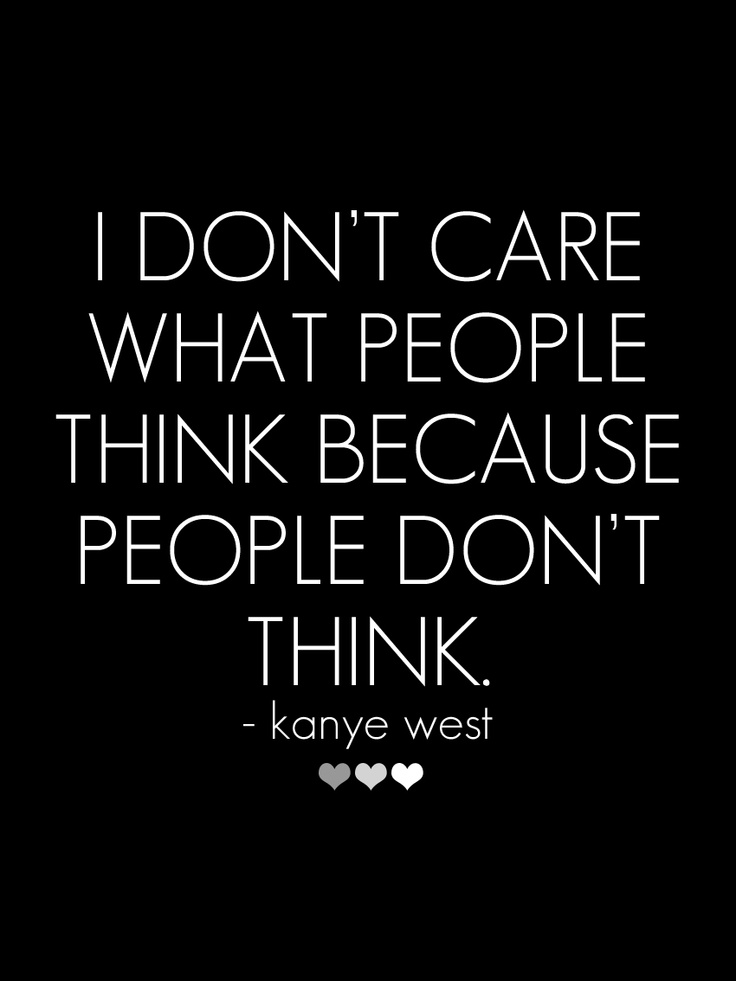 """I don't care what people think because people don't think."" - Kanye West // more quotes and inspiring words on steffywhoelse.blogspot.de"