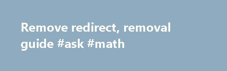 Remove redirect, removal guide #ask #math http://ask.nef2.com/2017/05/14/remove-redirect-removal-guide-ask-math/  #about ask search engine # Ask.com redirect. How to remove? (Uninstall guide) What is Ask.com? Ask.com is a legitimate website, which declares that its mission is to answer users' questions with the best information from the web and from the real people, and increase personal knowledge by empowering people with answers. However, just several months ago, many people have started…
