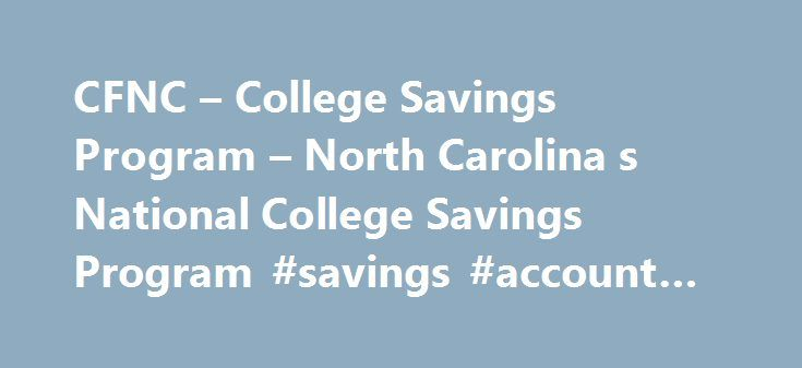 CFNC – College Savings Program – North Carolina s National College Savings Program #savings #account #description http://pakistan.remmont.com/cfnc-college-savings-program-north-carolina-s-national-college-savings-program-savings-account-description/  # Saving for College in NC 529 Plan Tax benefits Account earnings are free from federal and NC income taxes when used for qualified higher education expenses.Learn more Low cost Our fees are very low and allow you to keep your money in North…