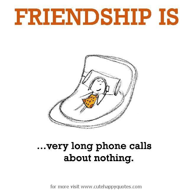Friendship is, very long phone calls about nothing. - Cute Happy Quotes