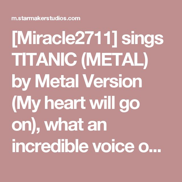 [Miracle2711] sings TITANIC (METAL) by Metal Version (My heart will go on), what an incredible voice on StarMaker!
