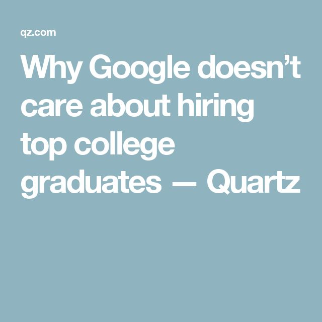 Why Google doesn't care about hiring top college graduates — Quartz