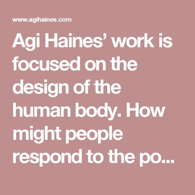 Agi Haines' work is focused on the design of the human body. How might people respond to the possibilities of our body as another everyday material and how far can we push our malleable bod- ies while still being accepted by society?