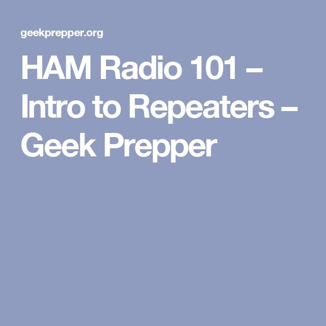 HAM Radio 101 – Intro to Repeaters – Geek Prepper