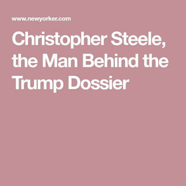Christopher Steele, the Man Behind the Trump Dossier