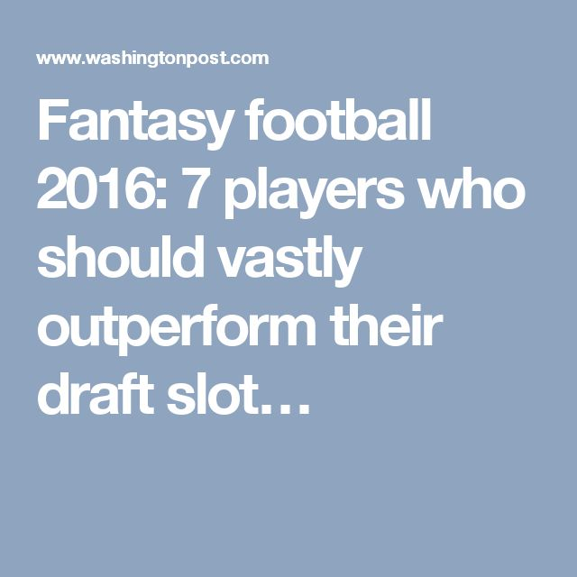 Fantasy football 2016: 7 players who should vastly outperform their draft slot…