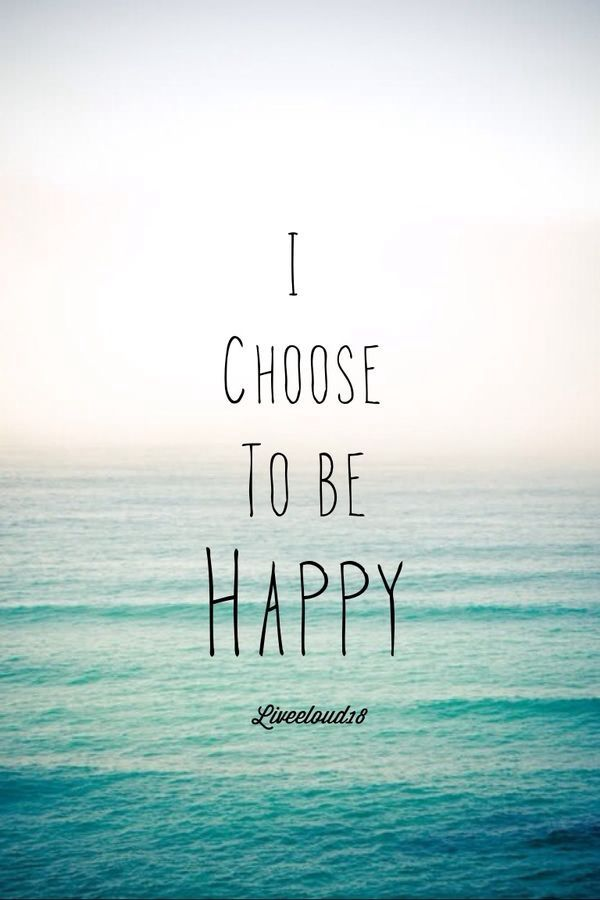 I choose to be Happy. Even though you tried to make sure I wasn't.