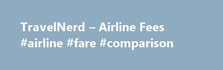 TravelNerd – Airline Fees #airline #fare #comparison http://entertainment.remmont.com/travelnerd-airline-fees-airline-fare-comparison-3/  #airline fare comparison # Compare Fees Across All Major U.S. Airlines Compare Airline Fees Airfare is arguably at an all time high. To add insult…