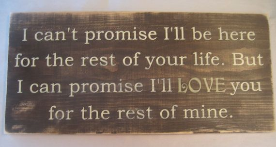 I cant promise Ill  be here for the rest of your life. But I can promise Ill  Love  you for the rest of mine. Distressed, Large Sign via Etsy
