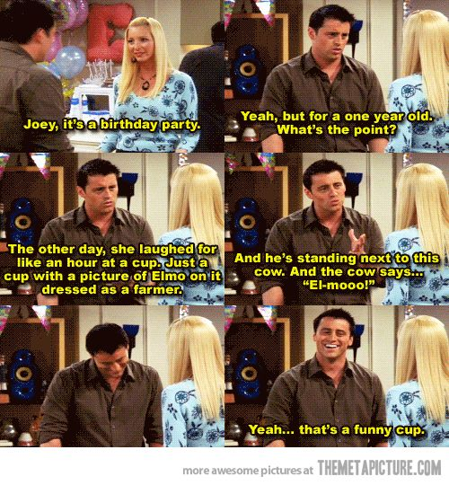 """Phoebe Buffay: Joey, it's a birthday party. Joey: Yeah, but for a one year old. What's the point? The other day, she laughed for like an hour at a cup. Just a cup with a picture of Elmo om it dressed as farmer. And he's standing next to this cow. And the cow says...""""El-mooo!"""" Yeah...that's a funny cup. Friends TV show quotes"""