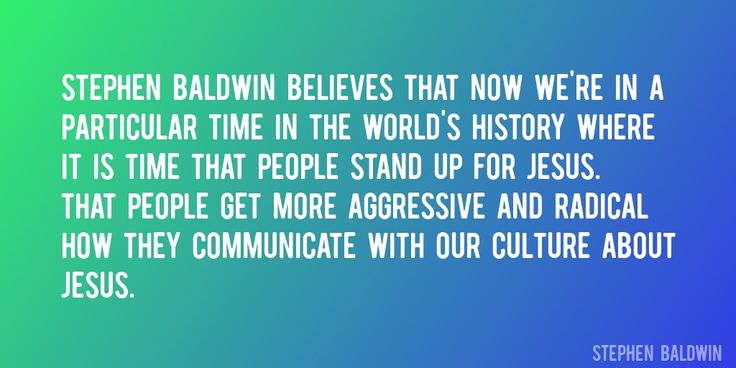 Quote by Stephen Baldwin => Stephen Baldwin believes that now we're in a particular time in the world's history where it is time that people stand up for Jesus. That people get more aggressive and radical how they communicate with our culture about Jesus.