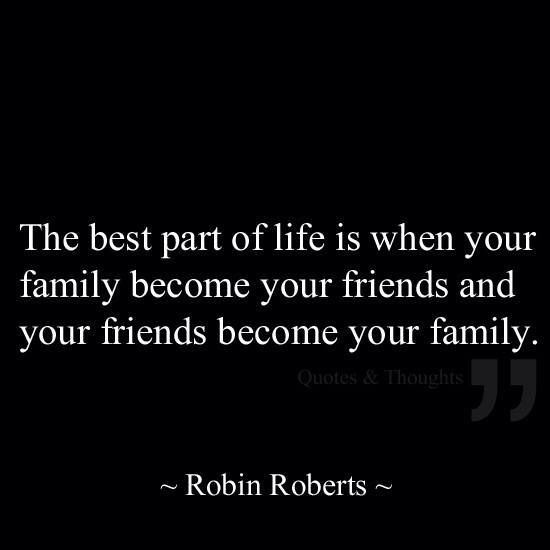 """The best part of life is when your family become your friends and you friends become your family"""