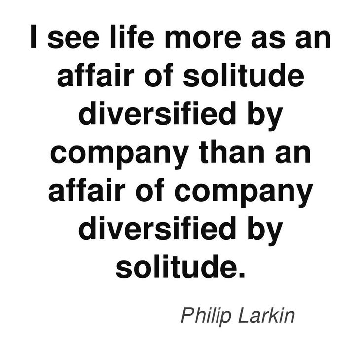I see life more as an affair of solitude diversified by company than an affair of company diversified by action. - Philip Larkin #quotes