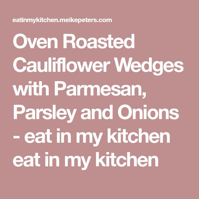 Oven Roasted Cauliflower Wedges with Parmesan, Parsley and Onions - eat in my kitchen eat in my kitchen
