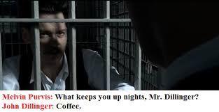 Image result for Melvin Purvis: What keeps you up nights, Mr. Dillinger? John Dillinger: Coffee