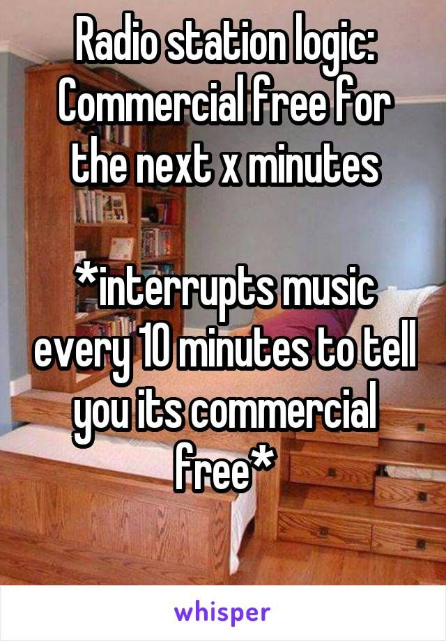 Radio station logic: Commercial free for the next x minutes *interrupts music…