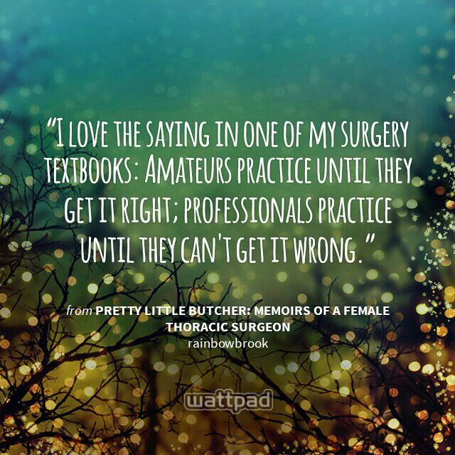 """""""I love the saying in one of my surgery textbooks: Amateurs practice until they get it right; professionals practice until they can't get it wrong."""" - from Pretty Little Butcher: Memoirs of a Female Thoracic Surgeon (on Wattpad) https://www.wattpad.com/story/32125199?utm_source=android&utm_medium=pinterest&utm_content=share_quote&wp_page=quote&wp_originator=QHl9HWdAOMAkKHdSqOYVveXJ759T%2Bu4lI057NnsectcqRn%2FawovrxUZSCSgKh4C6rmBg2RGYL16ExghK8lWc4b2v9DiPawiAxRFtdzFS8tuP7Sc2M45dPbWuwpJBsBil"""