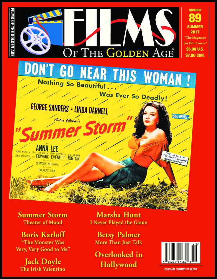 FILMS OF THE GOLDEN AGE (#89), Summer 2017. Articles: Douglas Sirk's SUMMER STORM (1944), Boris Karloff at Hal Roach Studios by Martin Varno, boxer-actor Jack Doyle, Betsy Palmer, and Marsha Hunt (an interview). Also, the regular feature OVERLOOKED IN HOLLYWOOD (profiles on Dorothy Dell, Russell Gleason, Joy Hodges, Duncan Renaldo, Peggy Shannon, and Tod Andrews).