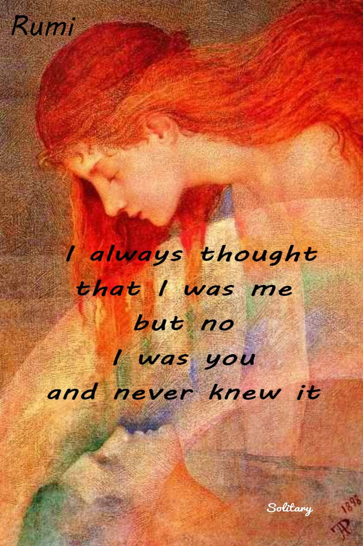 I always thought that I was me, but no, I was you and never knew it. - Rumi