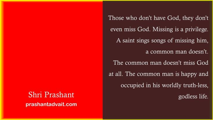 Those who don't have God, they don't even miss God. Missing is a privilege. A saint sings songs of missing Him, a common man doesn't. The common man doesn't miss God at all.  ~ Shri Prashant. #ShriPrashant #Advait #God #truth Read at:- prashantadvait.com Watch at:- www.youtube.com/c/ShriPrashant Website:- www.advait.org.in Facebook:- www.facebook.com/prashant.advait LinkedIn:- www.linkedin.com/in/prashantadvait Twitter:- https://twitter.com/Prashant_Advait