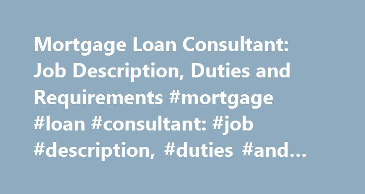 Mortgage Loan Consultant: Job Description, Duties and Requirements #mortgage #loan #consultant: #job #description, #duties #and #requirements http://new-jersey.remmont.com/mortgage-loan-consultant-job-description-duties-and-requirements-mortgage-loan-consultant-job-description-duties-and-requirements/  # Mortgage Loan Consultant: Job Description, Duties and Requirements Job Description for a Mortgage Loan Consultant Mortgage loan consultants deal with lending institutions, acting on the…