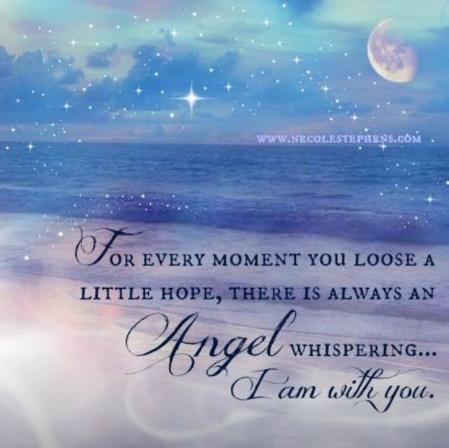 For every moment you lose a little hope, there is always an Angel whispering ... I am with you.