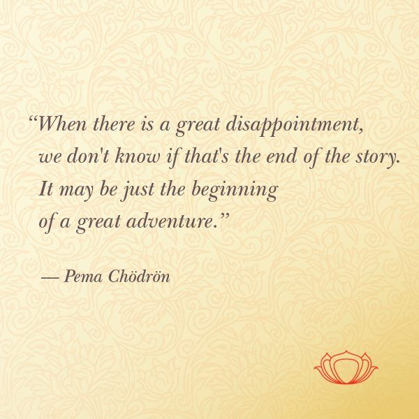 """""""When there is a great disappointment, we don't know if that's the end of the story. It may be just the beginning of a great adventure."""" —Pema Chodron"""