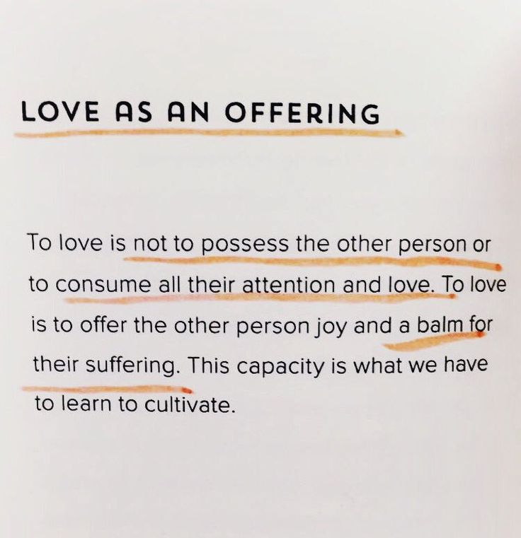 Love as an offering… To love is not to possess the other person or to consume all their attention and love. To love is to offer the other person joy and a balm for their suffering. This capacity is what we have to learn to cultivate. ~Thich Nhat Hanh