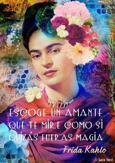 Take a lover who looks at you like maybe you are magic. Frida Kahlo.