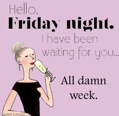 Hello Friday night.  I have been waiting for you ...All damn week!  Friday + wine = happiness!