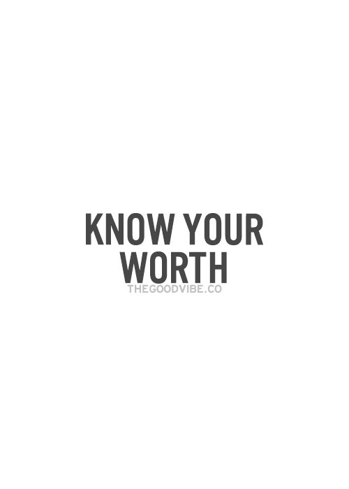 Words to Remember...Words to Live By: Know your Worth.  #Quotes #Words #Sayings #Life #Advice #Inspiration