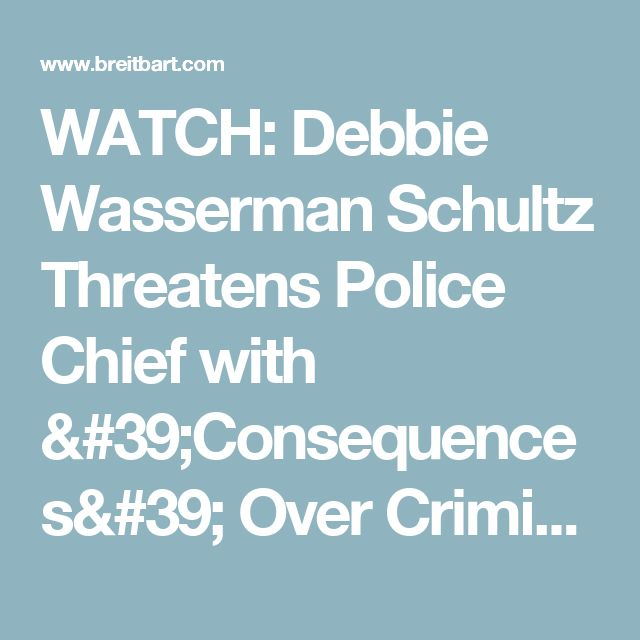 WATCH: Debbie Wasserman Schultz Threatens Police Chief with 'Consequences' Over Criminal Probe of Her IT Staffer - Breitbart