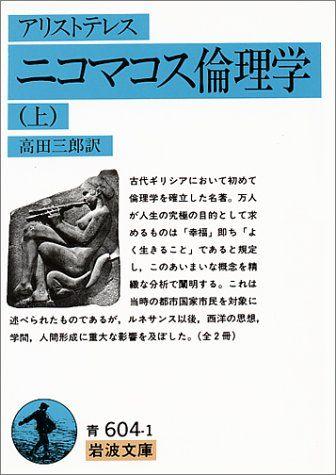ニコマコス倫理学〈上〉 (岩波文庫)   アリストテレス http://www.amazon.co.jp/exec/obidos/ASIN/4003360419/b086b-22 :古代ギリシアにおいて初めて倫理学を確立した名著。万人が人生の究極の目的として求めるものは「幸福」即ち「よく生きること」であると規定し、このあいまいな概念を精緻な分析で闡明する。これは当時の都市国家市民を対象に述べられたものであるが、ルネサンス以後、西洋の思想、学問、人間形成に重大な影響を及ぼした。
