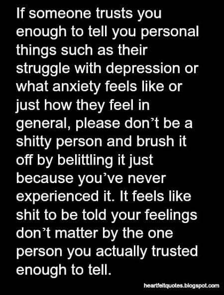 If someone trusts you enough to tell you personal things such as their struggle with depression or what anxiety feels like or just how they feel in general, please don't be a shitty person and brush it off by belittling it just because you've never experienced it.