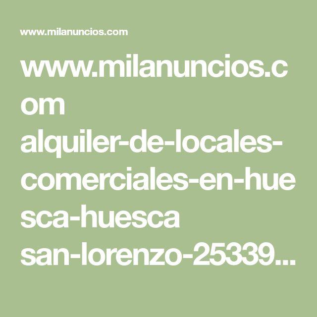 www.milanuncios.com alquiler-de-locales-comerciales-en-huesca-huesca san-lorenzo-253392451.htm