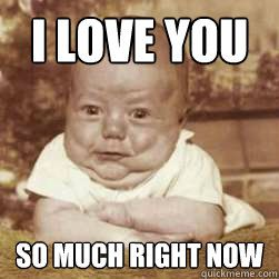 I love you so much right now - baby lovin - quickmeme