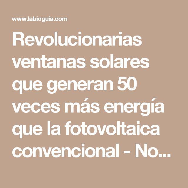 Revolucionarias ventanas solares que generan 50 veces más energía que la fotovoltaica convencional - Notas - La Bioguía
