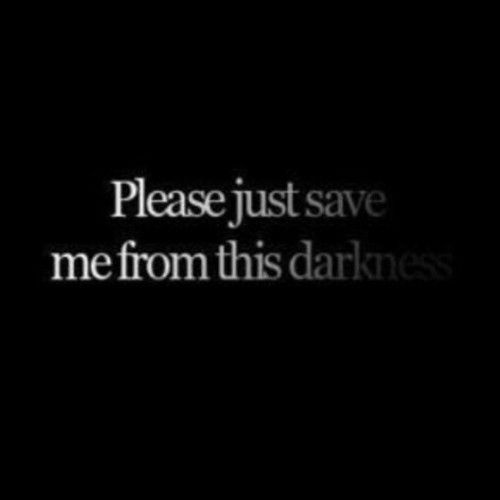 Please save me from this darkness