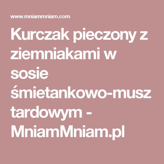 Kurczak pieczony z ziemniakami w sosie śmietankowo-musztardowym -  MniamMniam.pl