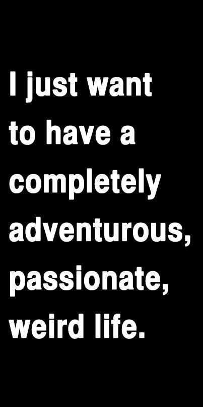 I just want to have a completely adventurous, passionate, weird life.  From: Lost Pinup on Facebook