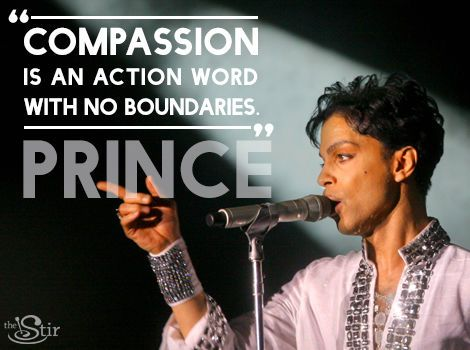 """Compassion is an action word with no boundaries."" -- Prince"