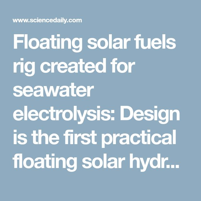 Floating solar fuels rig created for seawater electrolysis: Design is the first practical floating solar hydrogen-generating device to perform water electrolysis without pumps or membranes; could lead to low-cost, sustainable hydrogen production