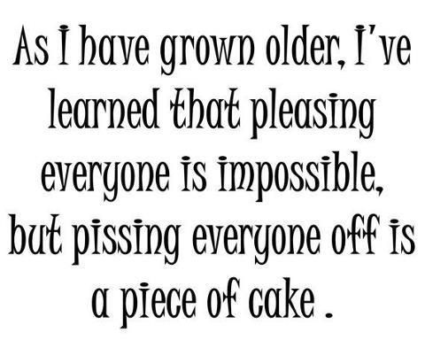 As I have grown older I've learned that pleasing everyone is impossible.Pissing everyone off is a piece of cake!
