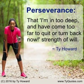 """Perseverance: That 'I'm in too deep, and have come too far to quit or turn back now!"""" strength of will. ~ Ty Howard ________________________________________________________  motivation quotes. motivational quotes. inspiration quotes. inspirational quotes. Quotes on Focus. Quotes on Perseverance. Quotes on Never Quitting. Quotes on Not Giving Up. Quotes on Strength and Will. empowerment quotes. Ty Howard. ( MOTIVATIONmagazine.com )"""