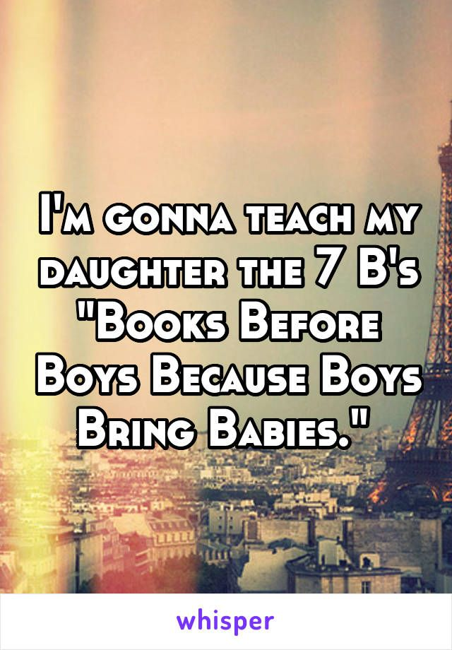"I'm gonna teach my daughter the 7 B's ""Books Before Boys Because Boys Bring Babies."""