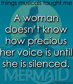 """Quotes:  """"Things Musicals Taught Me: A woman doesn't know how precious her voice is until she is silenced."""""""