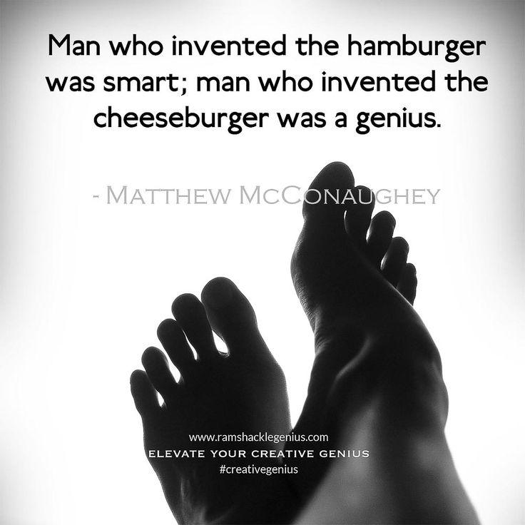 """Man who invented the hamburger was smart; man who invented the cheeseburger was a genius."" Matthew McConaughey #creativegenius"