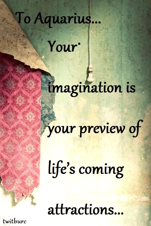 """To Aquarius your imagination is your preview of life's coming attractions."" Quote by unknown."