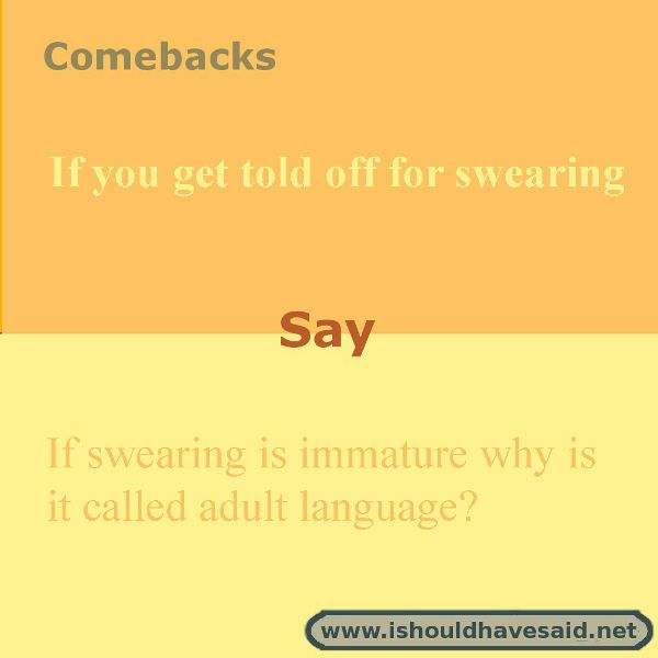 If You Are Told To Stop Swearing Try One Of Our Comebacks Check Out Our Top Ten Comeback Lists Ww Funny Insults And Comebacks Witty Insults Sarcasm Comebacks