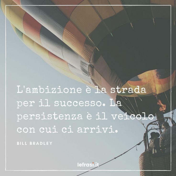 L'ambizione è la strada per il successo. La persistenza è il veicolo con cui ci arrivi.Bill Bradley  http://www.lefrasi.it/frase/lambizione-la-strada-successo-la-persistenza/  #frasimotivazionali #vita #crescitapersonale #ispirazione #motivazione #frasi #aforismi #citazioni #frasibelle #frasicelebri #quotes #successo #life #pensarepositivo #obiettivo #imparare #sviluppo #volontà #volere #potere #crescita #personale #ambizione #strada #persistenza #veicolo #arrivare